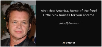 quote-ain-t-that-america-home-of-the-free-little-pink-houses-for-you-and-me-john-mellencamp-98-99-05